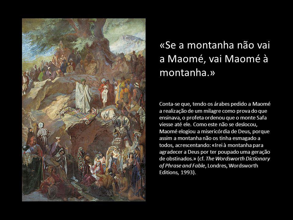 «Se a montanha não vai a Maomé, vai Maomé à montanha.» Conta-se que, tendo os árabes pedido a Maomé a realização de um milagre como prova do que ensin