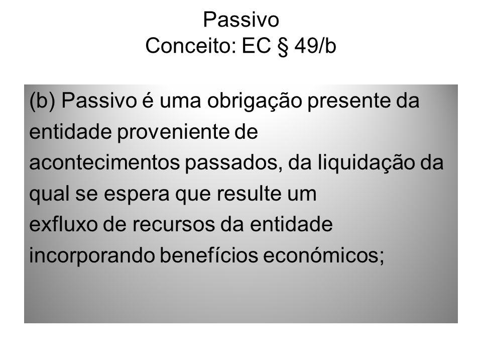 Passivo Conceito: EC § 49/b (b) Passivo é uma obrigação presente da entidade proveniente de acontecimentos passados, da liquidação da qual se espera q