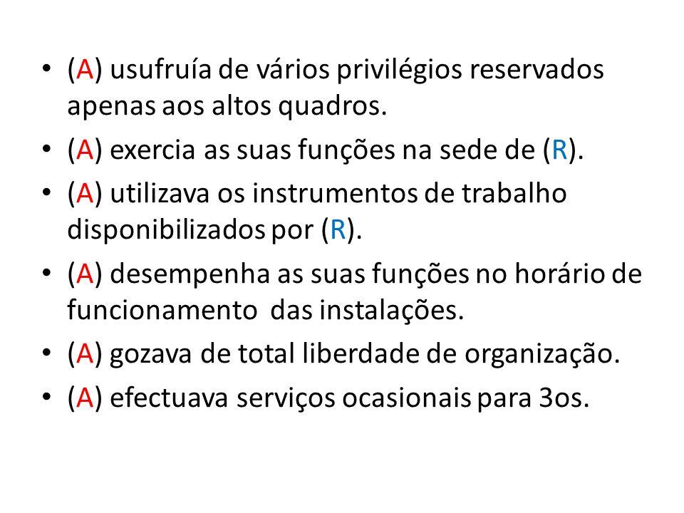 (A) usufruía de vários privilégios reservados apenas aos altos quadros. (A) exercia as suas funções na sede de (R). (A) utilizava os instrumentos de t