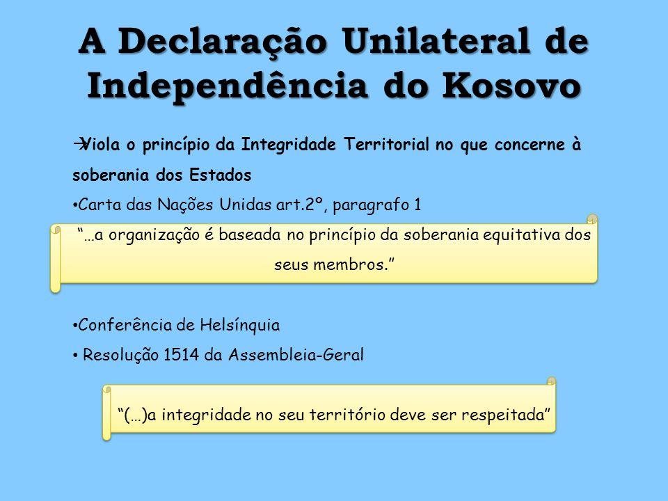 A Declaração Unilateral de Independência do Kosovo Viola o princípio da Integridade Territorial no que concerne à soberania dos Estados Carta das Nações Unidas art.2º, paragrafo 1 …a organização é baseada no princípio da soberania equitativa dos seus membros.