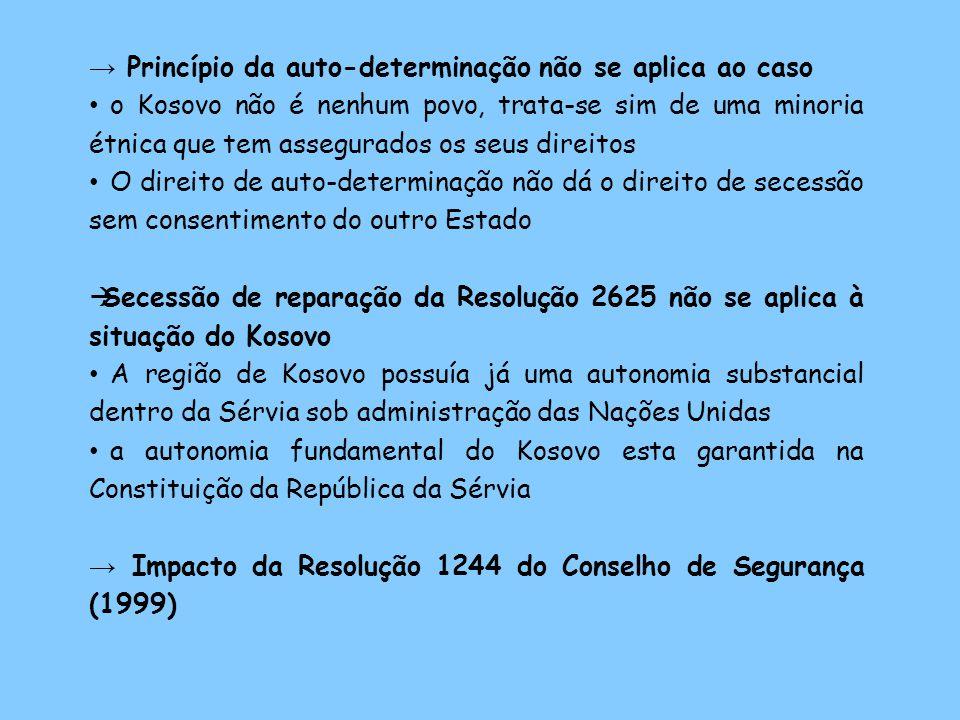 Princípio da auto-determinação não se aplica ao caso o Kosovo não é nenhum povo, trata-se sim de uma minoria étnica que tem assegurados os seus direitos O direito de auto-determinação não dá o direito de secessão sem consentimento do outro Estado Secessão de reparação da Resolução 2625 não se aplica à situação do Kosovo A região de Kosovo possuía já uma autonomia substancial dentro da Sérvia sob administração das Nações Unidas a autonomia fundamental do Kosovo esta garantida na Constituição da República da Sérvia Impacto da Resolução 1244 do Conselho de Segurança (1999)