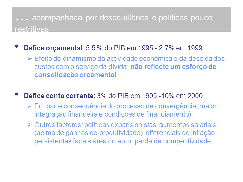 … acompanhada por desequilíbrios e políticas pouco restritivas Défice orçamental: 5.5 % do PIB em 1995 - 2.7% em 1999. Efeito do dinamismo da activida