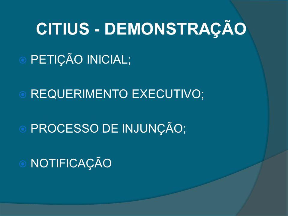 CITIUS - DEMONSTRAÇÃO PETIÇÃO INICIAL; REQUERIMENTO EXECUTIVO; PROCESSO DE INJUNÇÃO; NOTIFICAÇÃO