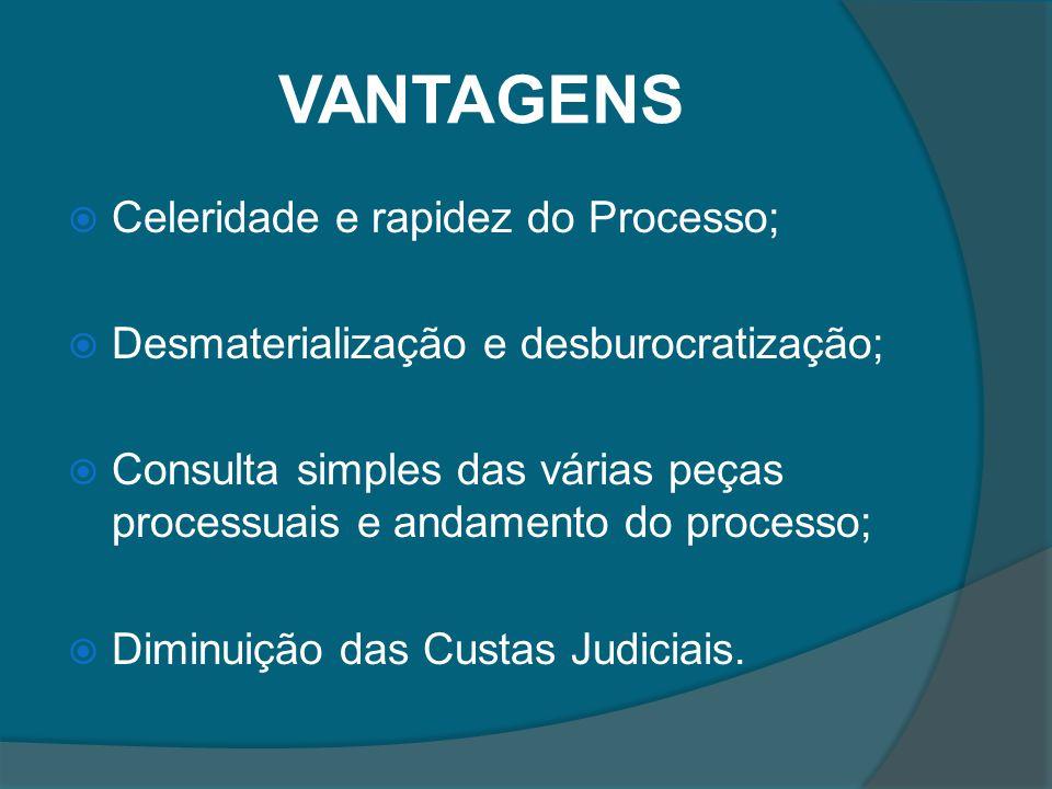 VANTAGENS Celeridade e rapidez do Processo; Desmaterialização e desburocratização; Consulta simples das várias peças processuais e andamento do proces