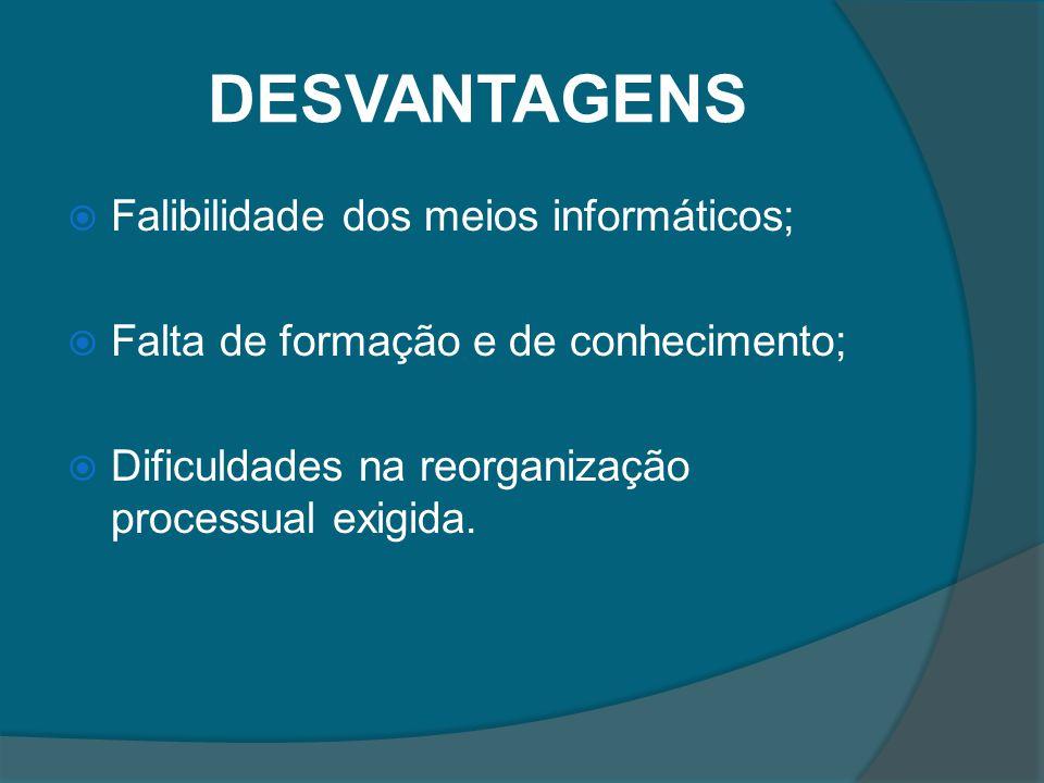 DESVANTAGENS Falibilidade dos meios informáticos; Falta de formação e de conhecimento; Dificuldades na reorganização processual exigida.