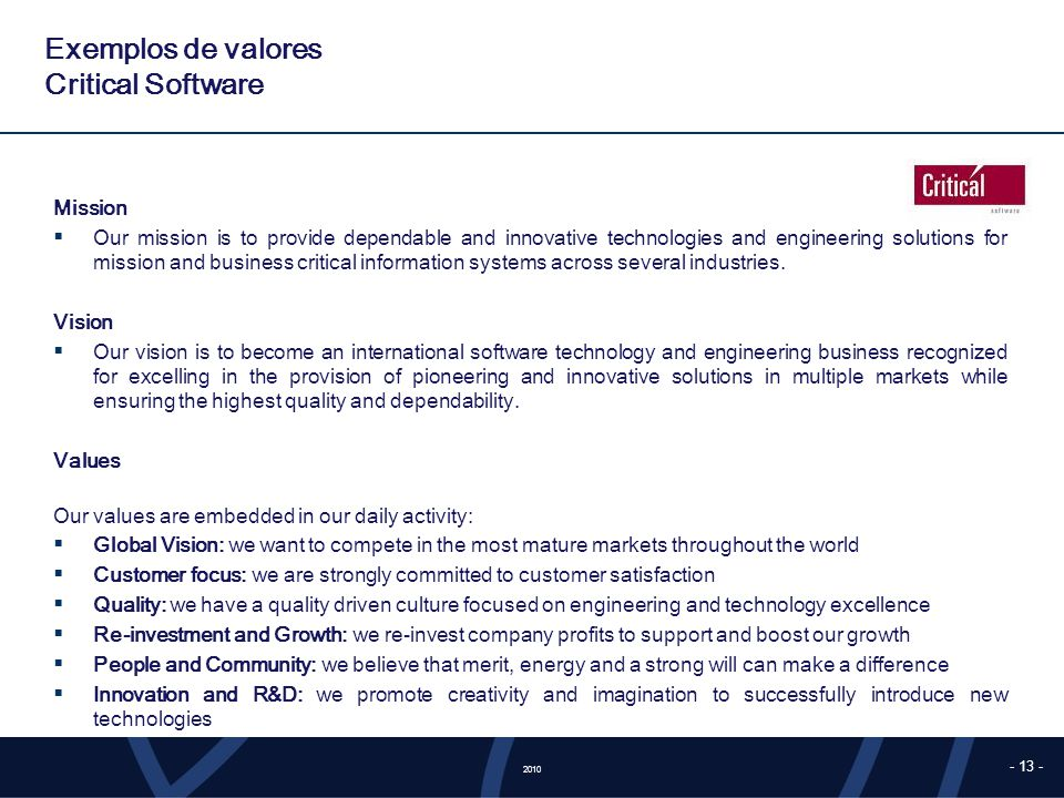 2010 - 13 - Exemplos de valores Critical Software Mission Our mission is to provide dependable and innovative technologies and engineering solutions for mission and business critical information systems across several industries.