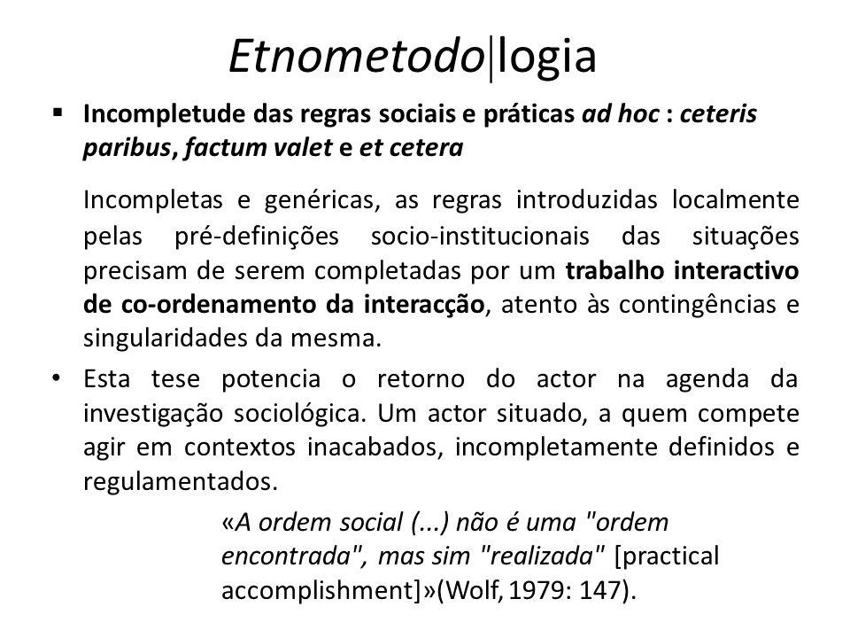 Etnometodo logia Incompletude das regras sociais e práticas ad hoc : ceteris paribus, factum valet e et cetera Incompletas e genéricas, as regras intr
