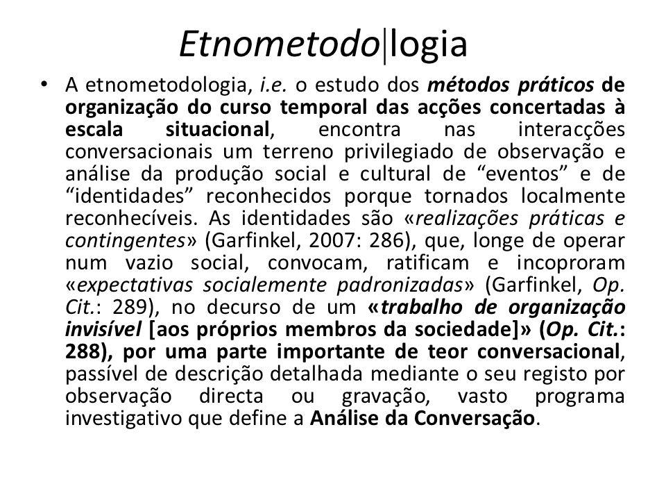 Etnometodo logia A etnometodologia, i.e. o estudo dos métodos práticos de organização do curso temporal das acções concertadas à escala situacional, e