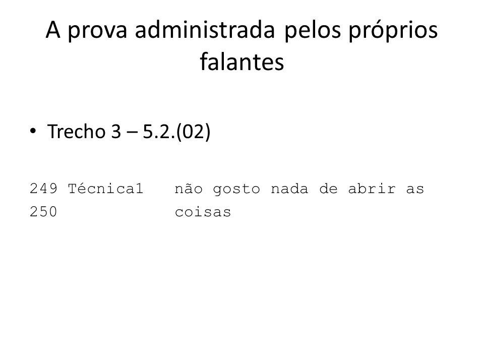 A prova administrada pelos próprios falantes Trecho 3 – 5.2.(02) 249 Técnica1não gosto nada de abrir as 250coisas