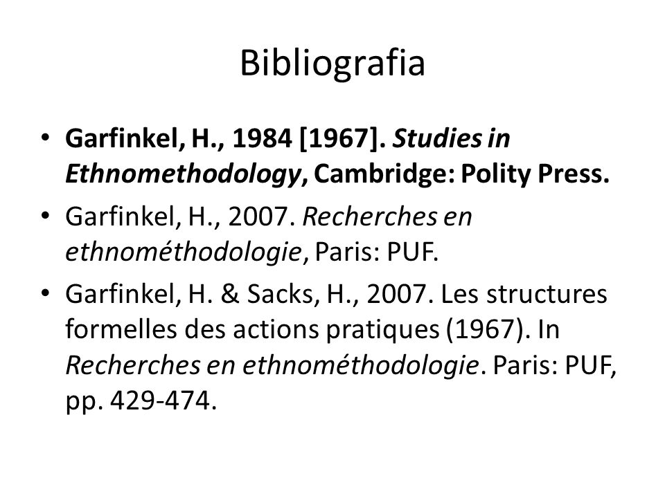 Bibliografia Garfinkel, H., 1984 [1967]. Studies in Ethnomethodology, Cambridge: Polity Press.