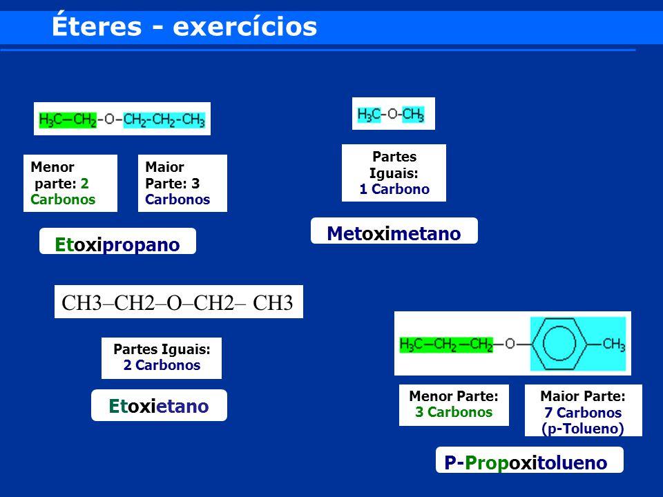 Éteres - exercícios Menor parte: 2 Carbonos Maior Parte: 3 Carbonos Etoxipropano Partes Iguais: 1 Carbono Metoximetano Menor Parte: 3 Carbonos Maior P