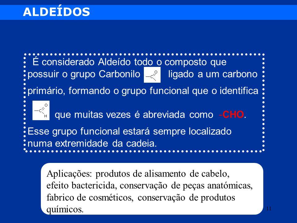 ALDEÍDOS É considerado Aldeído todo o composto que possuir o grupo Carbonilo ligado a um carbono primário, formando o grupo funcional que o identifica