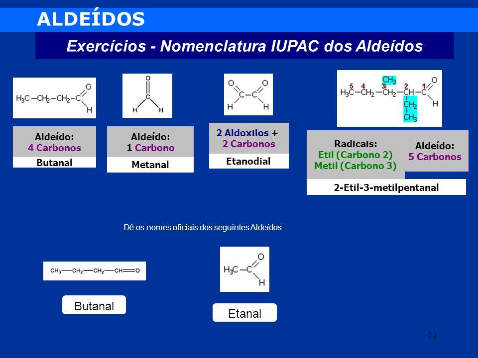 ALDEÍDOS Exercícios - Nomenclatura IUPAC dos Aldeídos 2-Etil-3-metilpentanal Etanodial Metanal Butanal Aldeído: 5 Carbonos Radicais: Etil (Carbono 2)