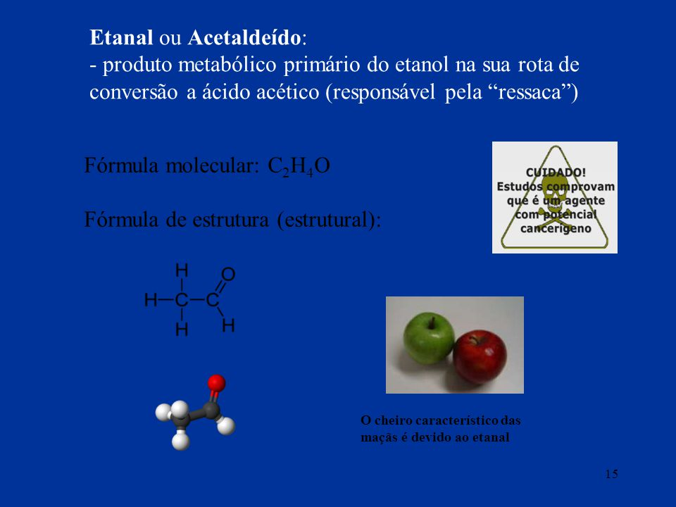 15 Fórmula molecular: C 2 H 4 O Fórmula de estrutura (estrutural): Etanal ou Acetaldeído: - produto metabólico primário do etanol na sua rota de conve