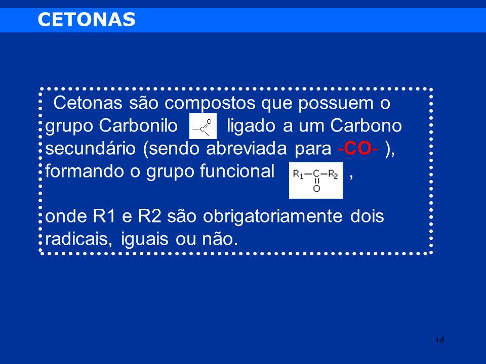 CETONAS Cetonas são compostos que possuem o grupo Carbonilo ligado a um Carbono secundário (sendo abreviada para -CO- ), formando o grupo funcional, o