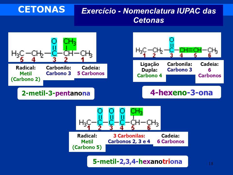 CETONAS Exercício - Nomenclatura IUPAC das Cetonas 18 Radical: Metil (Carbono 2) Carbonilo: Carbono 3 Cadeia: 5 Carbonos 2-metil-3-pentanona Ligação D