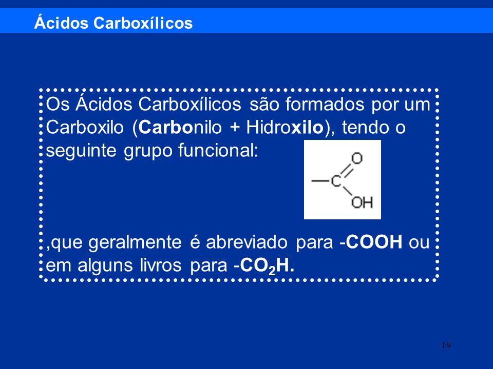 Os Ácidos Carboxílicos são formados por um Carboxilo (Carbonilo + Hidroxilo), tendo o seguinte grupo funcional:,que geralmente é abreviado para -COOH