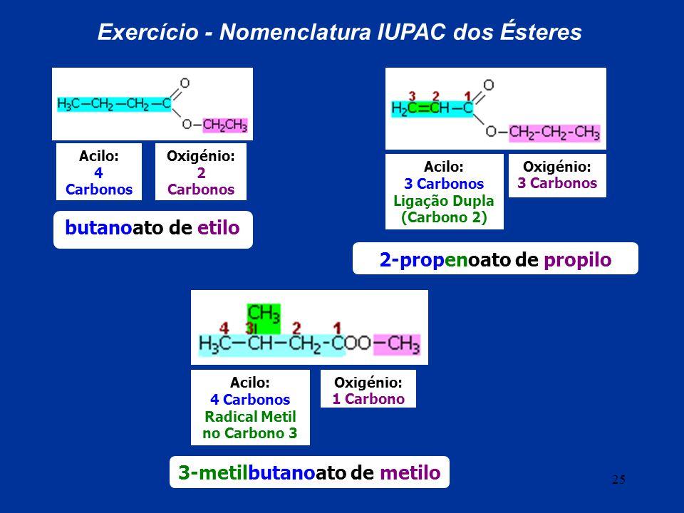 25 Acilo: 4 Carbonos Oxigénio: 2 Carbonos Exercício - Nomenclatura IUPAC dos Ésteres butanoato de etilo Acilo: 3 Carbonos Ligação Dupla (Carbono 2) Ox