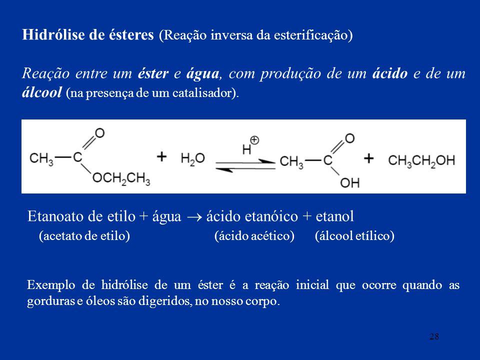 28 Hidrólise de ésteres (Reação inversa da esterificação) Reação entre um éster e água, com produção de um ácido e de um álcool (na presença de um cat