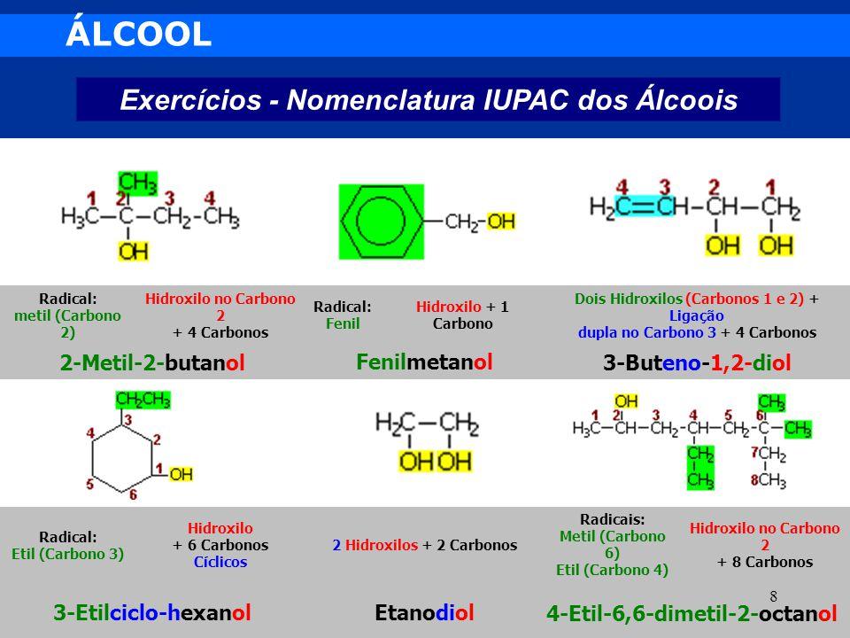ÁLCOOL Exercícios - Nomenclatura IUPAC dos Álcoois 4-Etil-6,6-dimetil-2-octanolEtanodiol3-Etilciclo-hexanol Hidroxilo no Carbono 2 + 8 Carbonos Radica