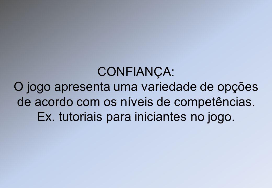 CONFIANÇA: O jogo apresenta uma variedade de opções de acordo com os níveis de competências. Ex. tutoriais para iniciantes no jogo.