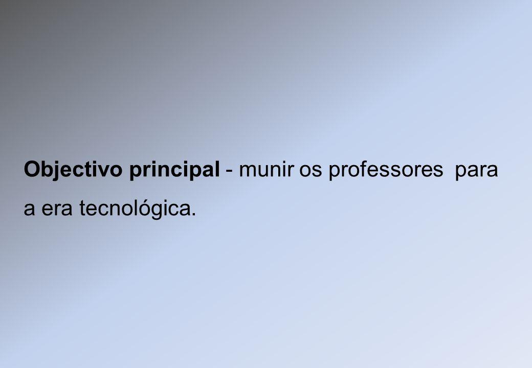 Objectivo principal - munir os professores para a era tecnológica.