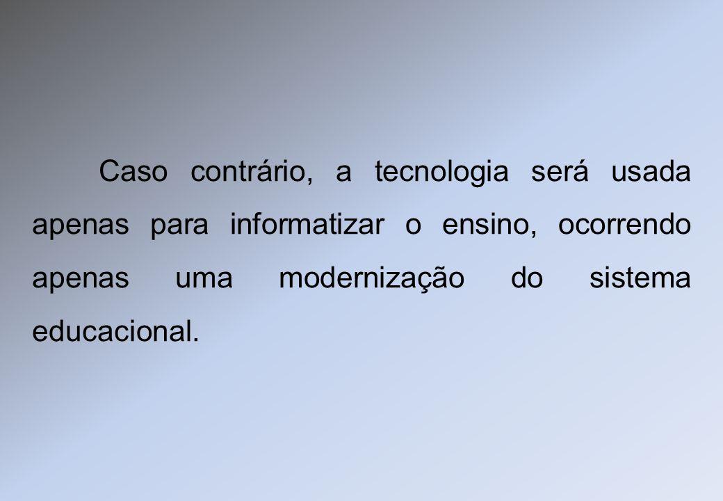 Caso contrário, a tecnologia será usada apenas para informatizar o ensino, ocorrendo apenas uma modernização do sistema educacional.