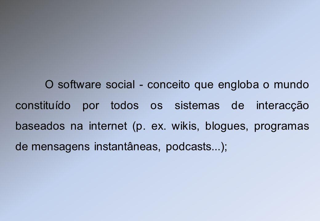O software social - conceito que engloba o mundo constituído por todos os sistemas de interacção baseados na internet (p. ex. wikis, blogues, programa