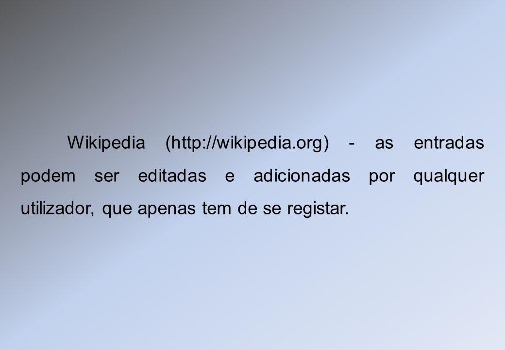 Wikipedia (http://wikipedia.org) - as entradas podem ser editadas e adicionadas por qualquer utilizador, que apenas tem de se registar.