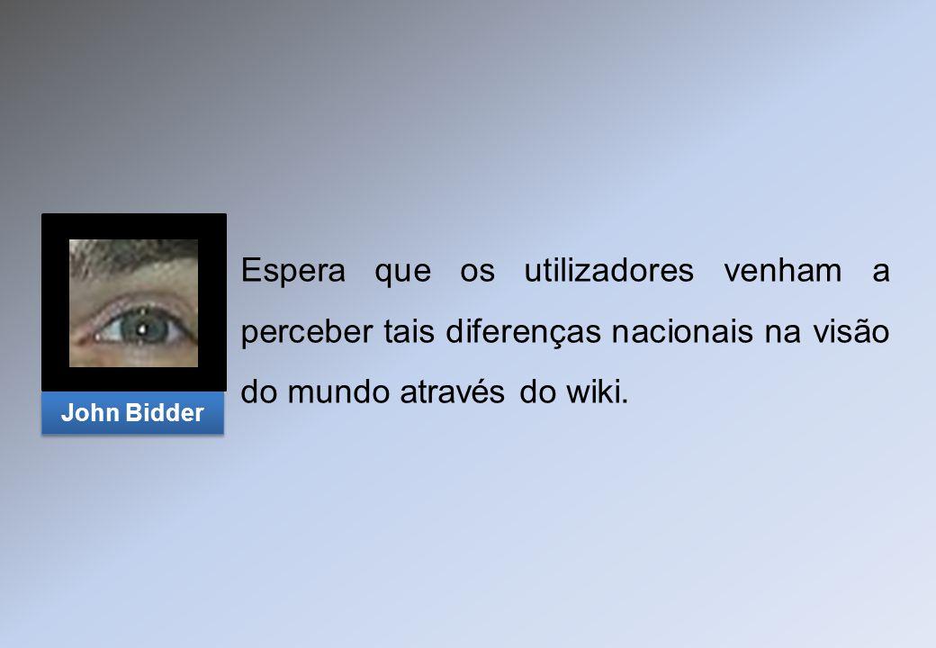 Espera que os utilizadores venham a perceber tais diferenças nacionais na visão do mundo através do wiki. John Bidder