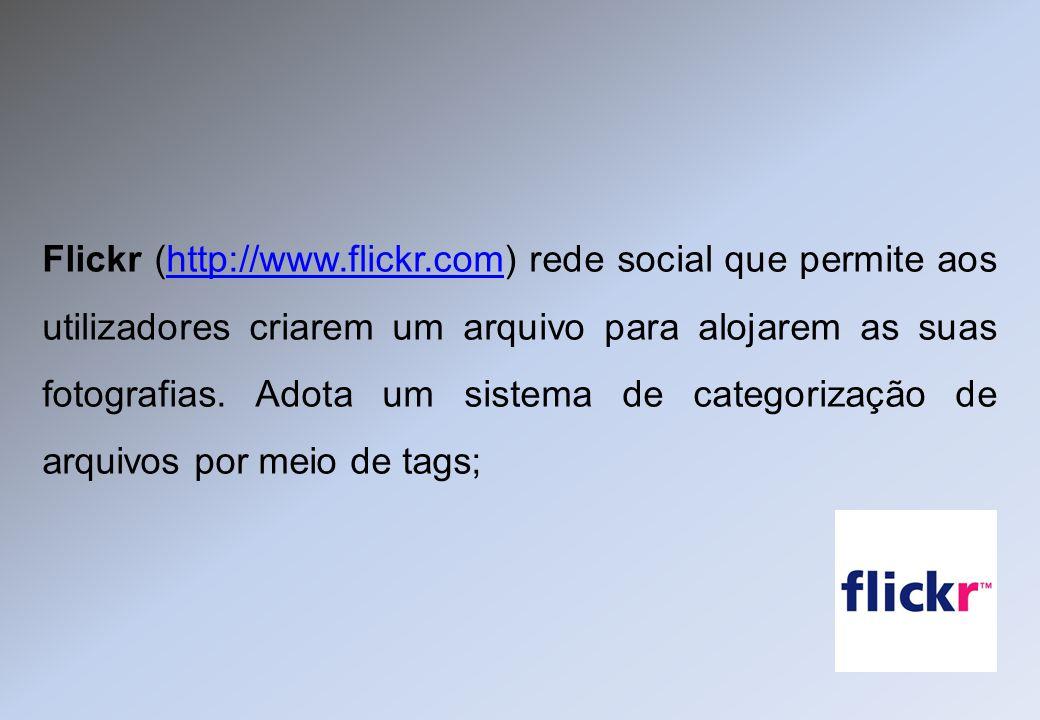 Flickr (http://www.flickr.com) rede social que permite aos utilizadores criarem um arquivo para alojarem as suas fotografias. Adota um sistema de cate
