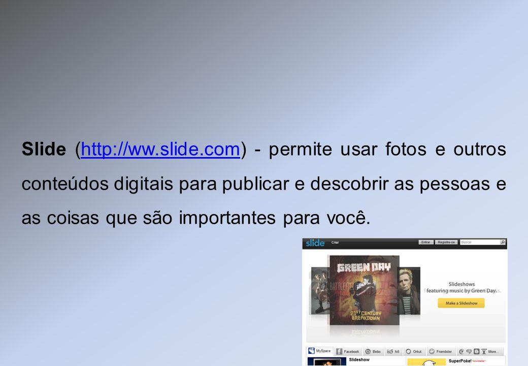 Slide (http://ww.slide.com) - permite usar fotos e outros conteúdos digitais para publicar e descobrir as pessoas e as coisas que são importantes para