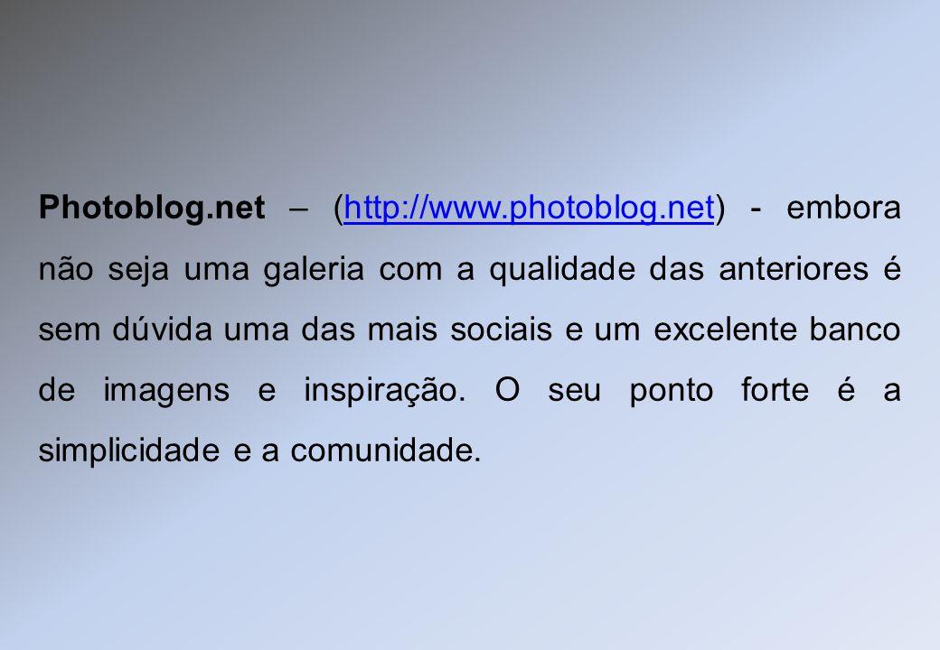 Photoblog.net – (http://www.photoblog.net) - embora não seja uma galeria com a qualidade das anteriores é sem dúvida uma das mais sociais e um excelen