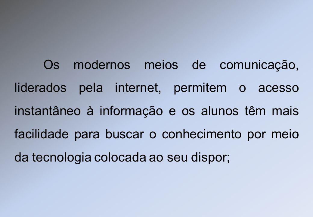 Os modernos meios de comunicação, liderados pela internet, permitem o acesso instantâneo à informação e os alunos têm mais facilidade para buscar o co