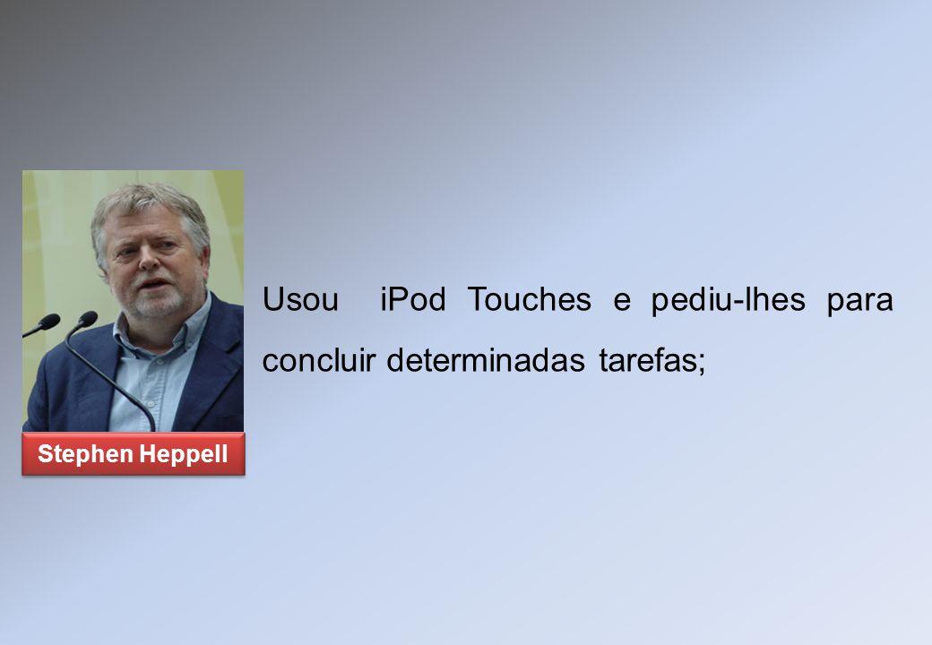 Usou iPod Touches e pediu-lhes para concluir determinadas tarefas; Stephen Heppell
