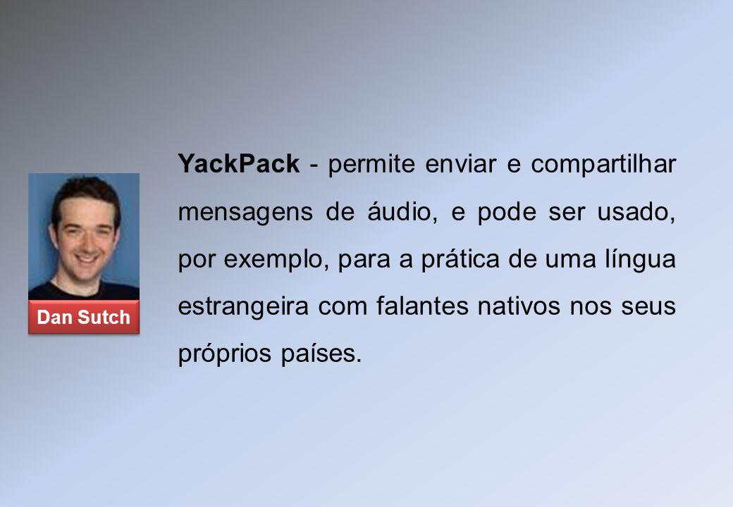 YackPack - permite enviar e compartilhar mensagens de áudio, e pode ser usado, por exemplo, para a prática de uma língua estrangeira com falantes nati