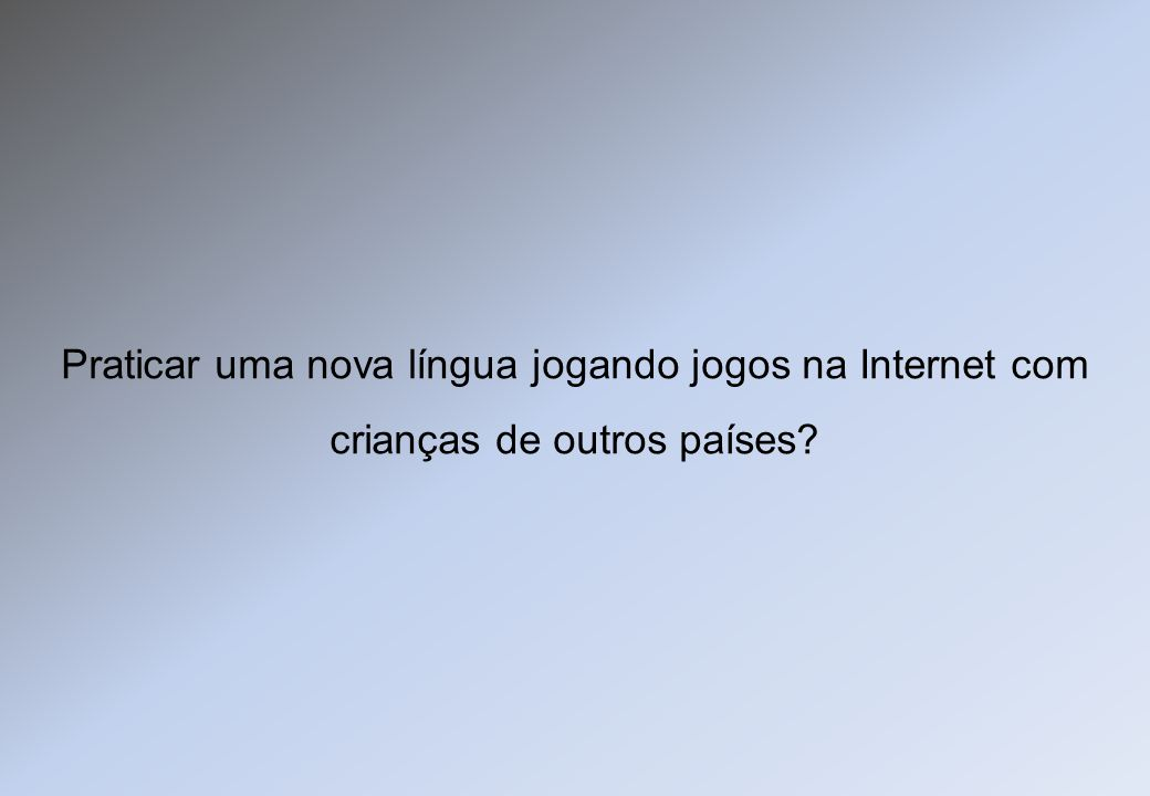 Praticar uma nova língua jogando jogos na Internet com crianças de outros países?