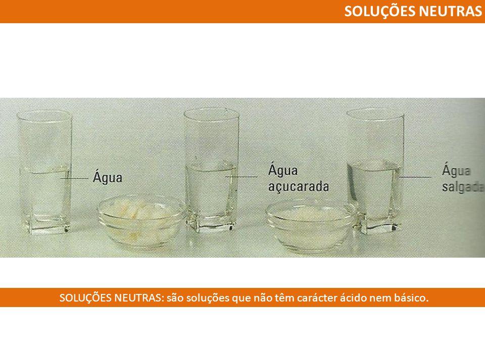 SOLUÇÕES NEUTRAS SOLUÇÕES NEUTRAS: são soluções que não têm carácter ácido nem básico.
