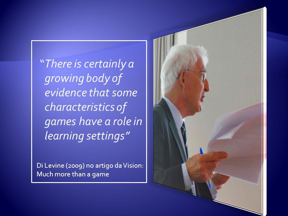 There is certainly a growing body of evidence that some characteristics of games have a role in learning settings Di Levine (2009) no artigo da Vision: Much more than a game