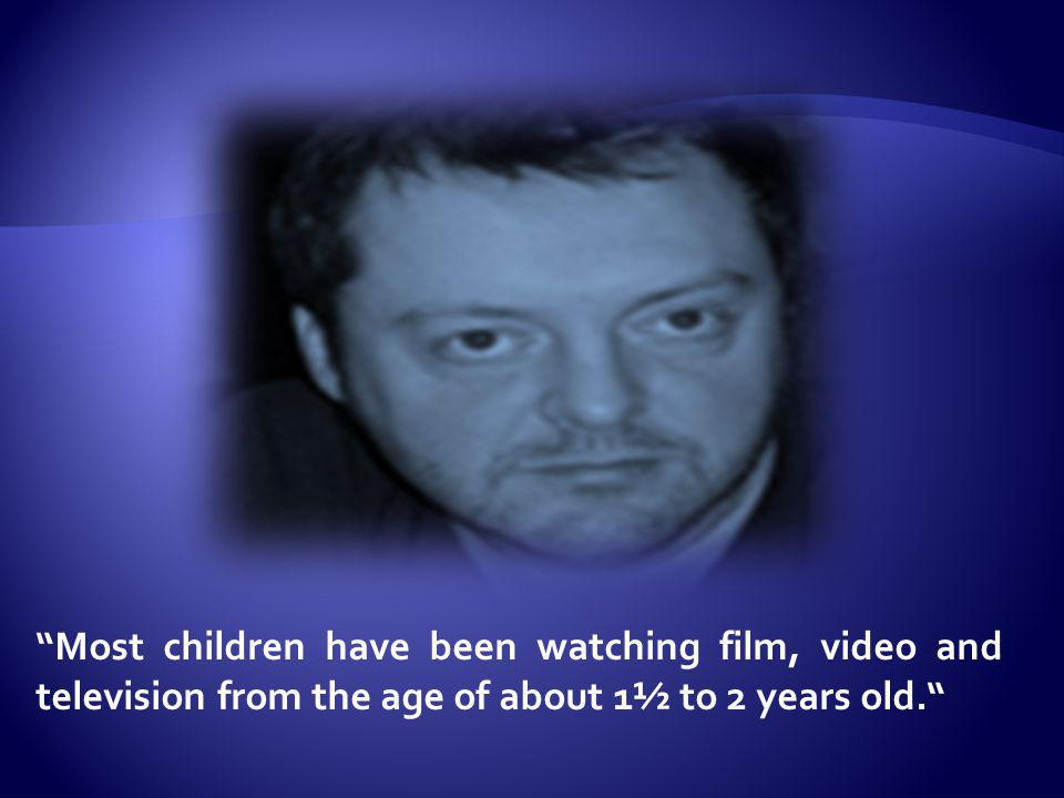 Most children have been watching film, video and television from the age of about 1½ to 2 years old.