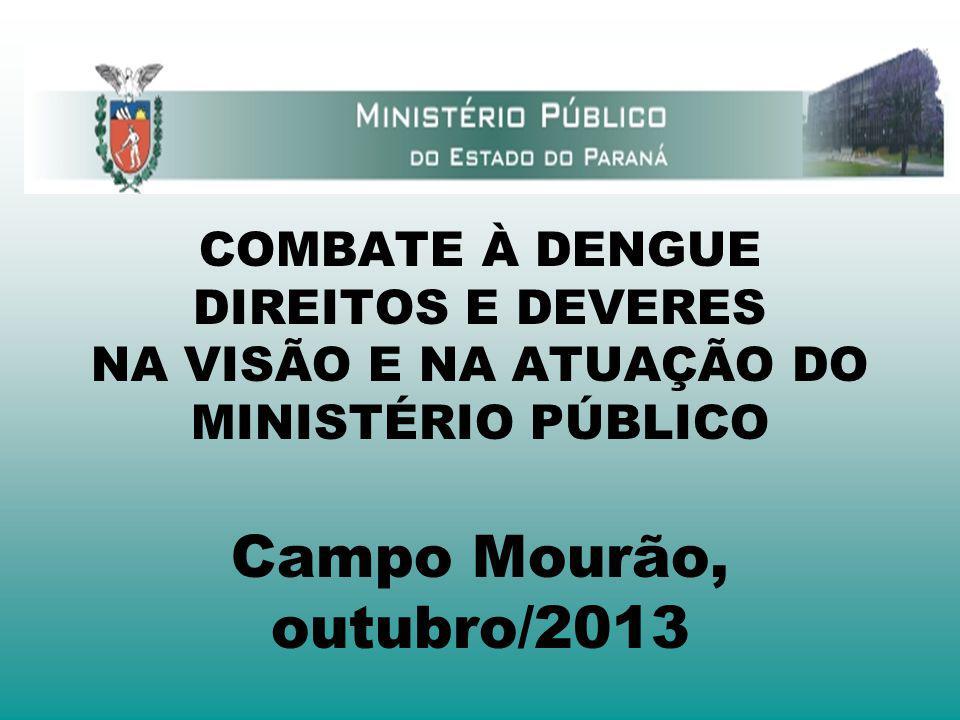 COMBATE À DENGUE DIREITOS E DEVERES NA VISÃO E NA ATUAÇÃO DO MINISTÉRIO PÚBLICO Campo Mourão, outubro/2013