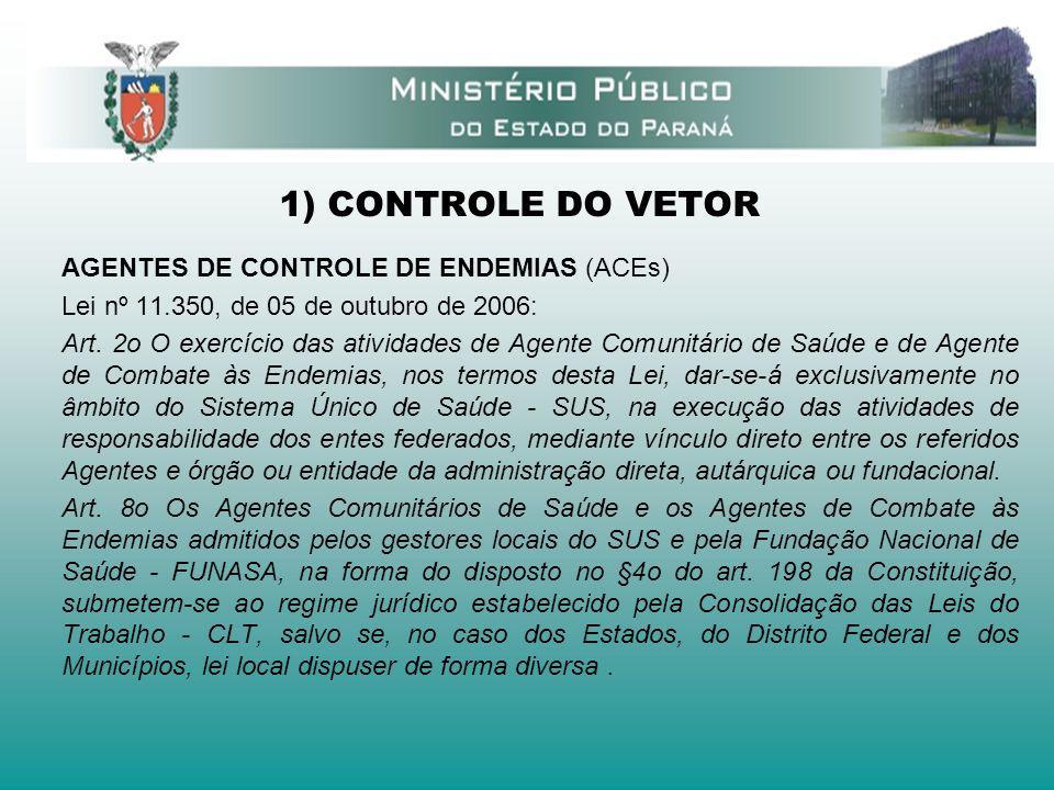 1) CONTROLE DO VETOR AGENTES DE CONTROLE DE ENDEMIAS (ACEs) Lei nº 11.350, de 05 de outubro de 2006: Art. 2o O exercício das atividades de Agente Comu