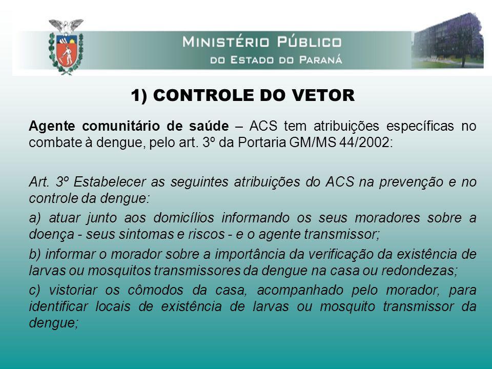 1) CONTROLE DO VETOR Agente comunitário de saúde – ACS tem atribuições específicas no combate à dengue, pelo art. 3º da Portaria GM/MS 44/2002: Art. 3