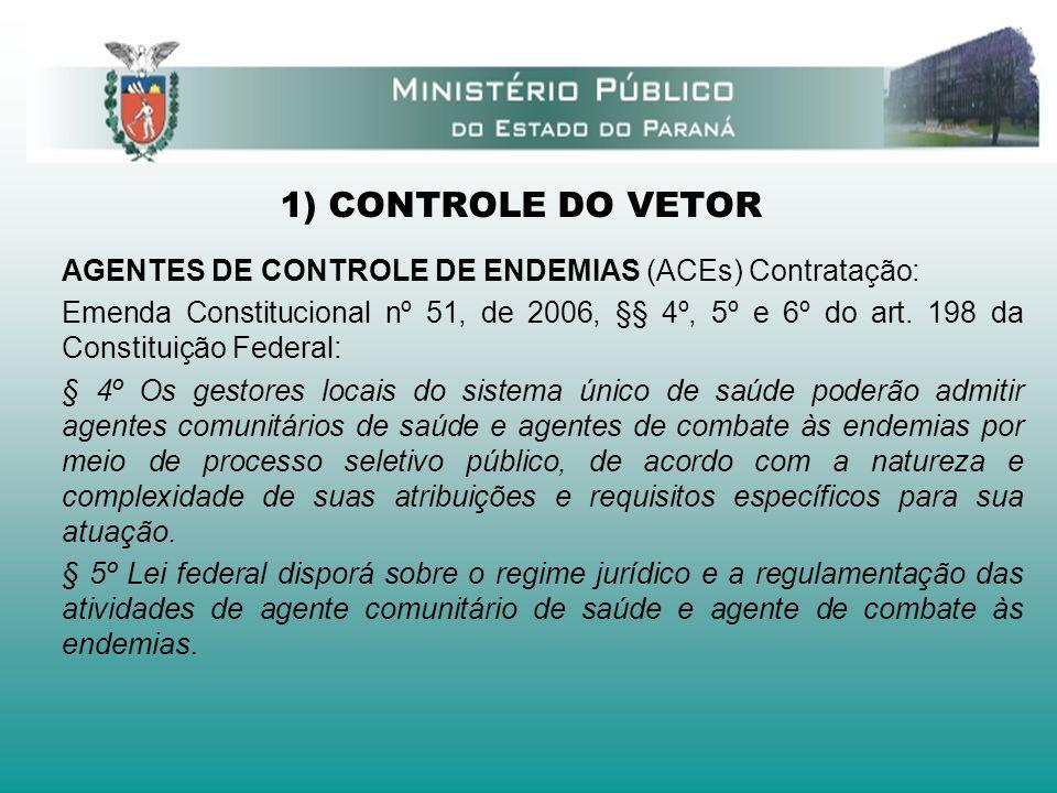 1) CONTROLE DO VETOR AGENTES DE CONTROLE DE ENDEMIAS (ACEs) Contratação: Emenda Constitucional nº 51, de 2006, §§ 4º, 5º e 6º do art. 198 da Constitui