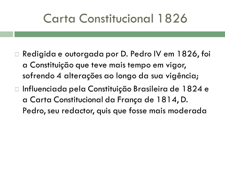 Carta Constitucional 1826 Redigida e outorgada por D. Pedro IV em 1826, foi a Constituição que teve mais tempo em vigor, sofrendo 4 alterações ao long