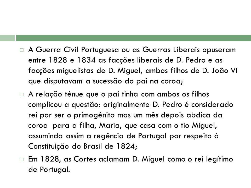 A Guerra Civil Portuguesa ou as Guerras Liberais opuseram entre 1828 e 1834 as facções liberais de D. Pedro e as facções miguelistas de D. Miguel, amb