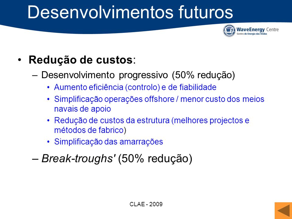 CLAE - 2009 Desenvolvimentos futuros Redução de custos: –Desenvolvimento progressivo (50% redução) Aumento eficiência (controlo) e de fiabilidade Simp