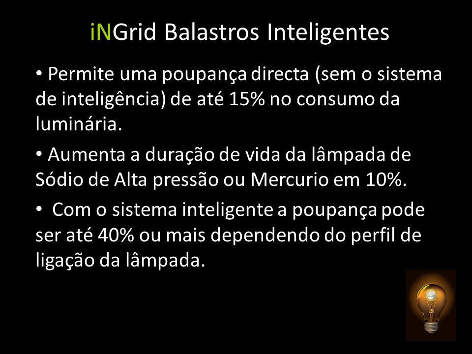 iNGrid Balastros Inteligentes Permite uma poupança directa (sem o sistema de inteligência) de até 15% no consumo da luminária. Aumenta a duração de vi