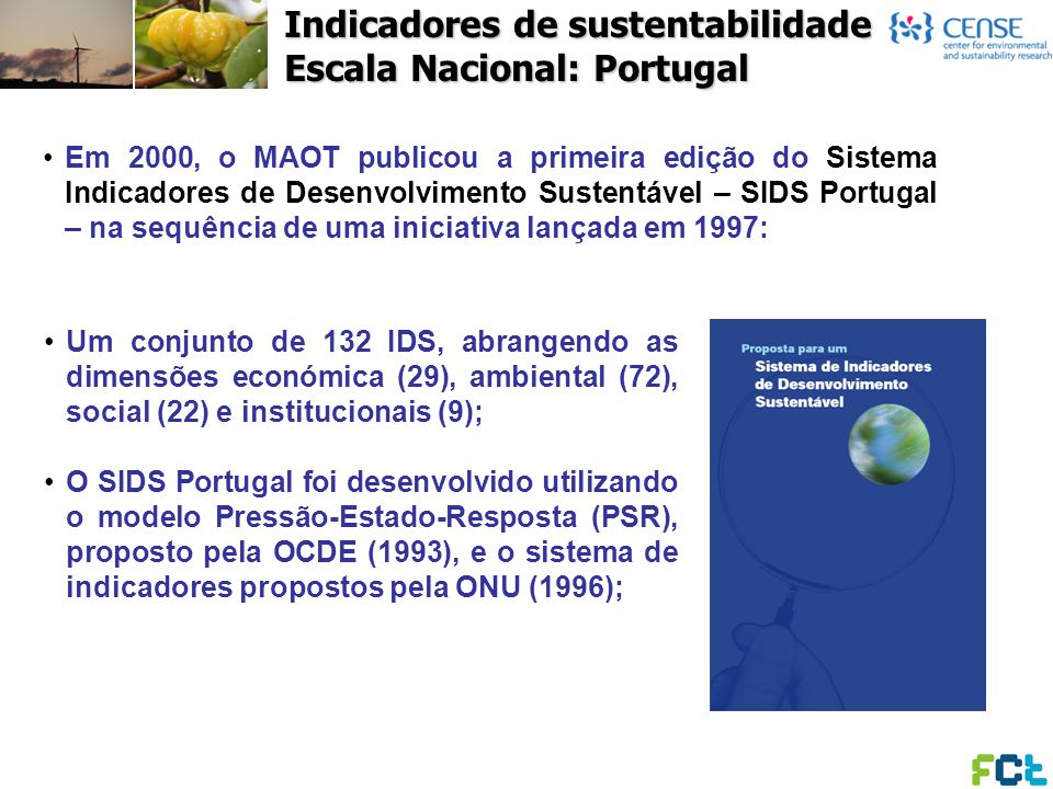 Indicadores de sustentabilidade Escala Nacional: Portugal Na maioria dos Estados-Membros da União Europeia, o desenvolvimento sistemas nacionais de IDS está normalmente associado à elaboração de estratégias nacionais de DS, servindo de instrumento de avaliação do desempenho da estratégia, monitorizando os objectivos, metas e medidas; As principais excepções são Portugal e Suécia, que ambas desenvolveram uma versão inicial da SDI define, antes da sua estratégia de desenvolvimento sustentável (CE, 2004).