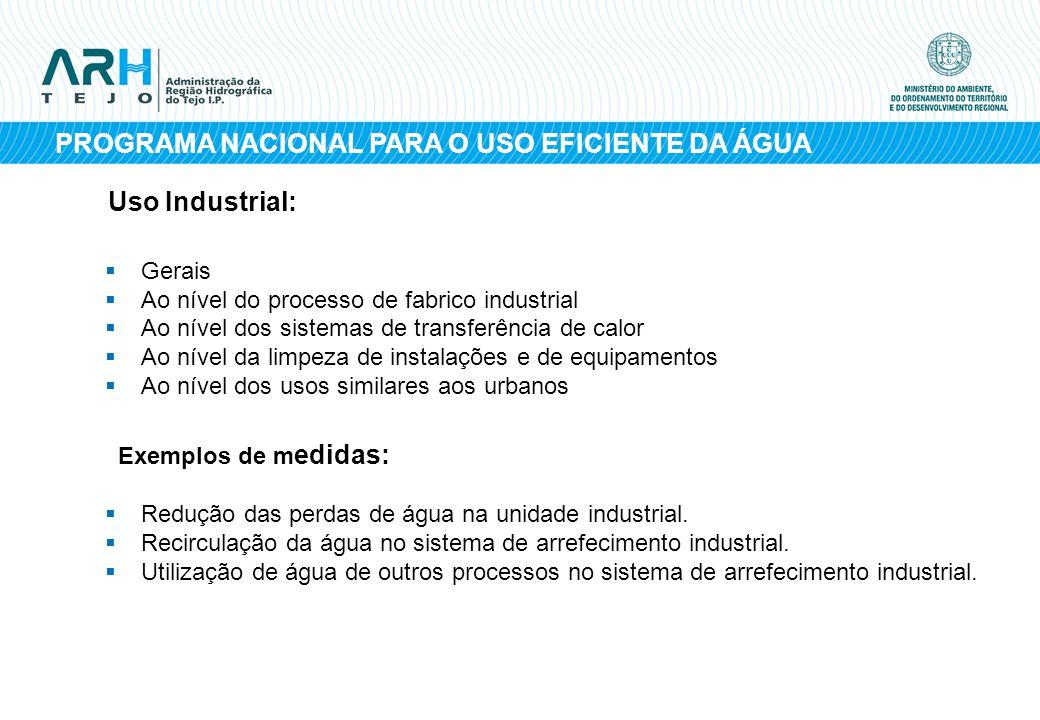 PROGRAMA NACIONAL PARA O USO EFICIENTE DA ÁGUA Uso Industrial: Gerais Ao nível do processo de fabrico industrial Ao nível dos sistemas de transferênci